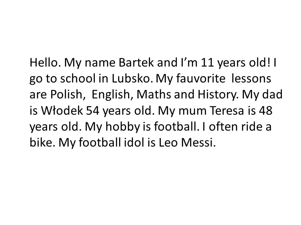 Hello. My name Bartek and I'm 11 years old. I go to school in Lubsko