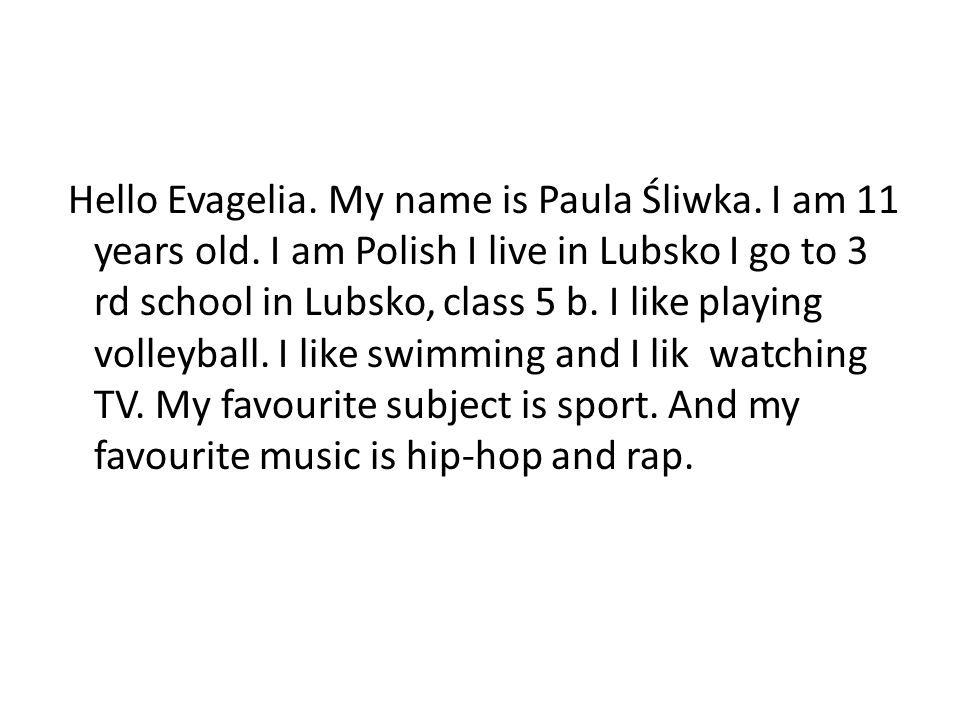 Hello Evagelia. My name is Paula Śliwka. I am 11 years old