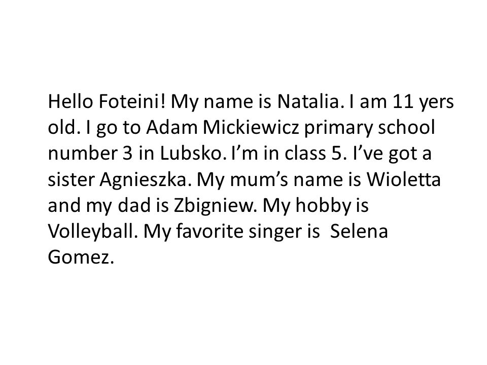 Hello Foteini. My name is Natalia. I am 11 yers old