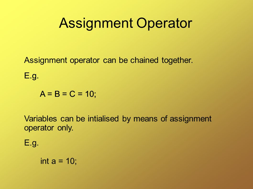 Assignment Operator Assignment operator can be chained together. E.g.