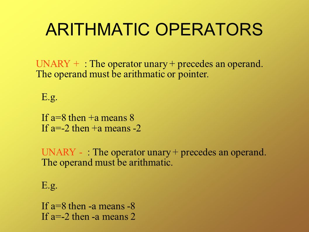 ARITHMATIC OPERATORS UNARY + : The operator unary + precedes an operand. The operand must be arithmatic or pointer.