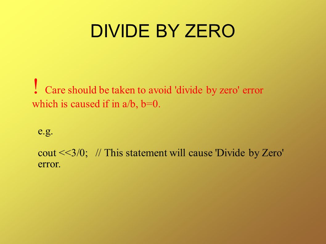 DIVIDE BY ZERO ! Care should be taken to avoid divide by zero error which is caused if in a/b, b=0.