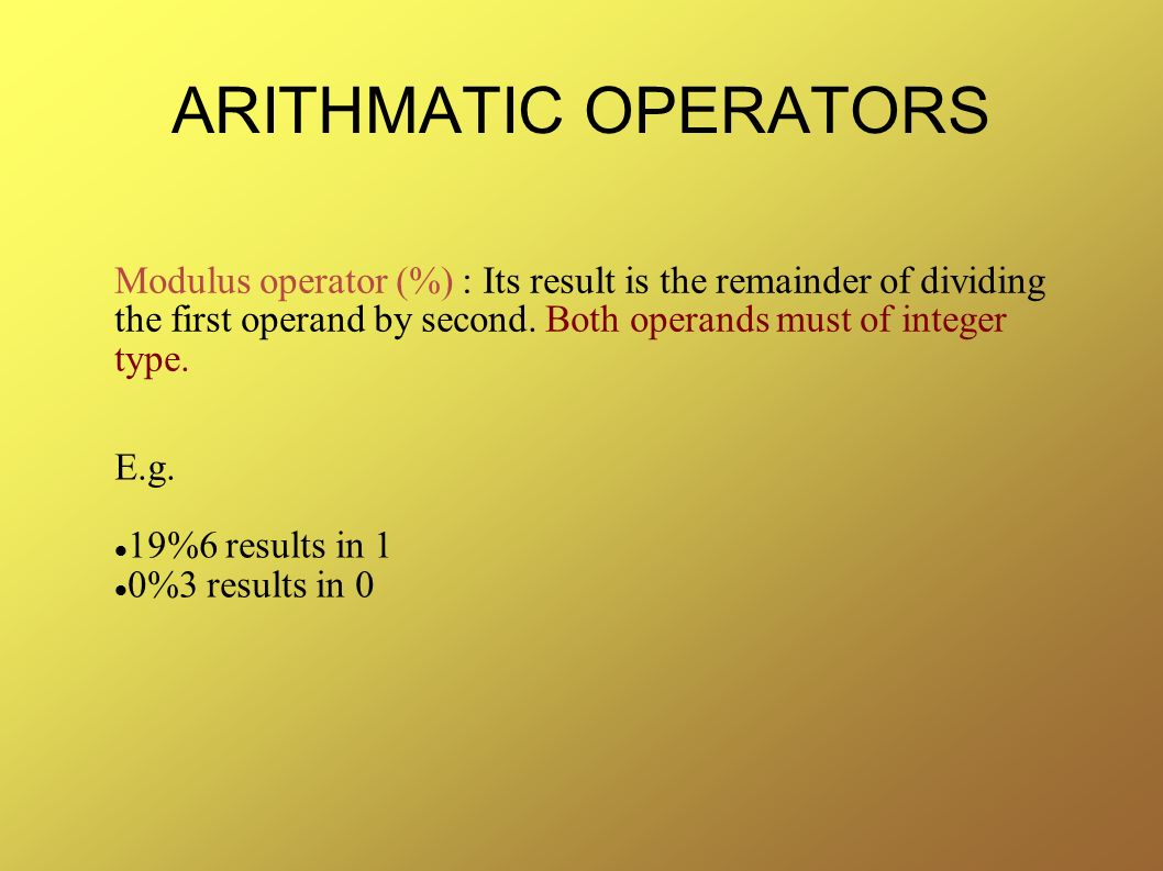 ARITHMATIC OPERATORS Modulus operator (%) : Its result is the remainder of dividing the first operand by second. Both operands must of integer type.