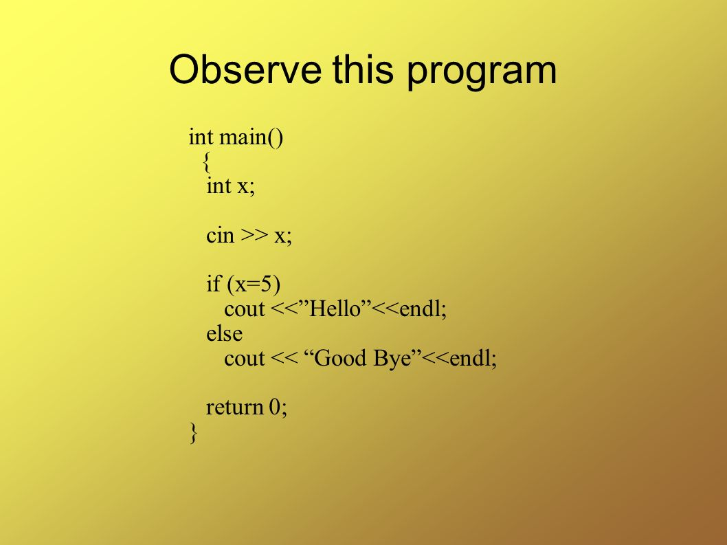 Observe this program int main() { int x; cin >> x; if (x=5)