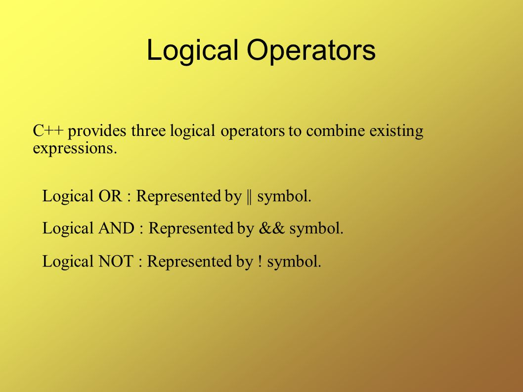 Logical Operators C++ provides three logical operators to combine existing expressions. Logical OR : Represented by || symbol.