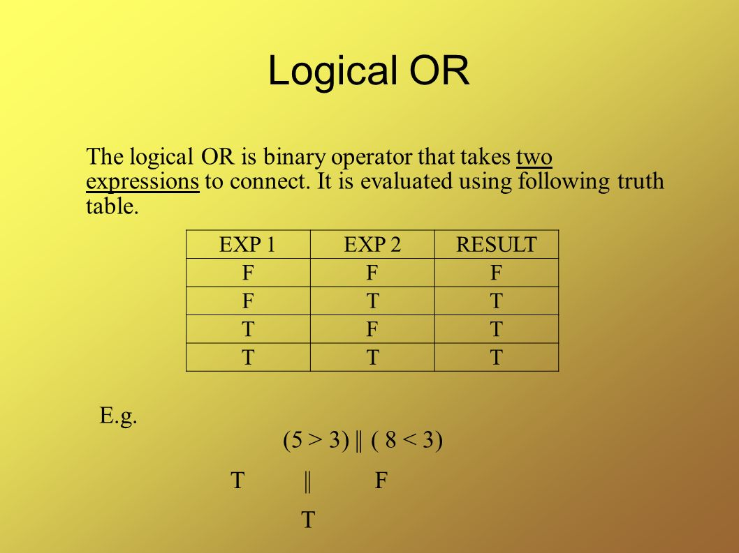 Logical OR The logical OR is binary operator that takes two expressions to connect. It is evaluated using following truth table.
