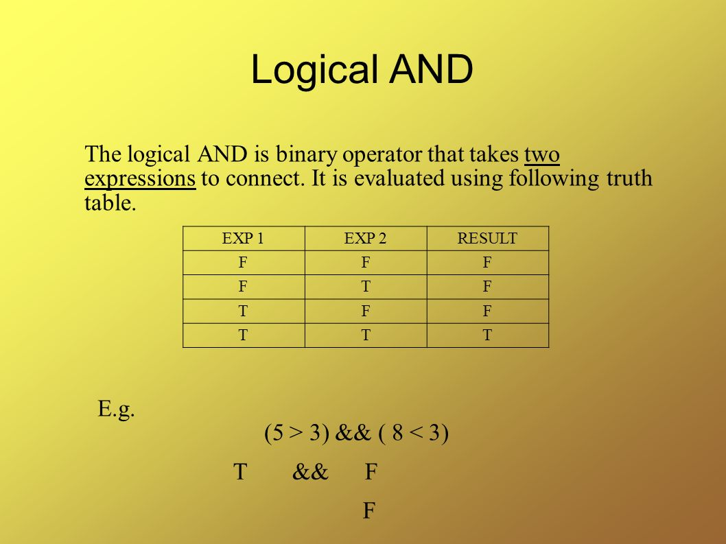 Logical AND The logical AND is binary operator that takes two expressions to connect. It is evaluated using following truth table.