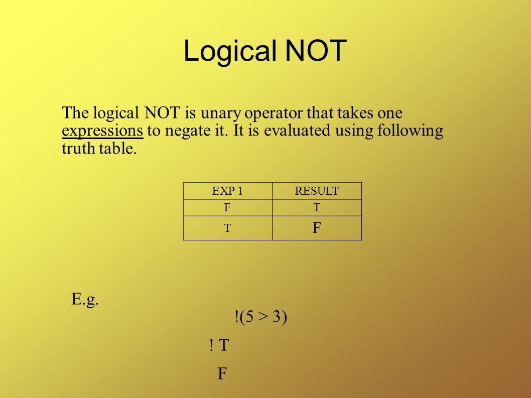 Logical NOT The logical NOT is unary operator that takes one expressions to negate it. It is evaluated using following truth table.