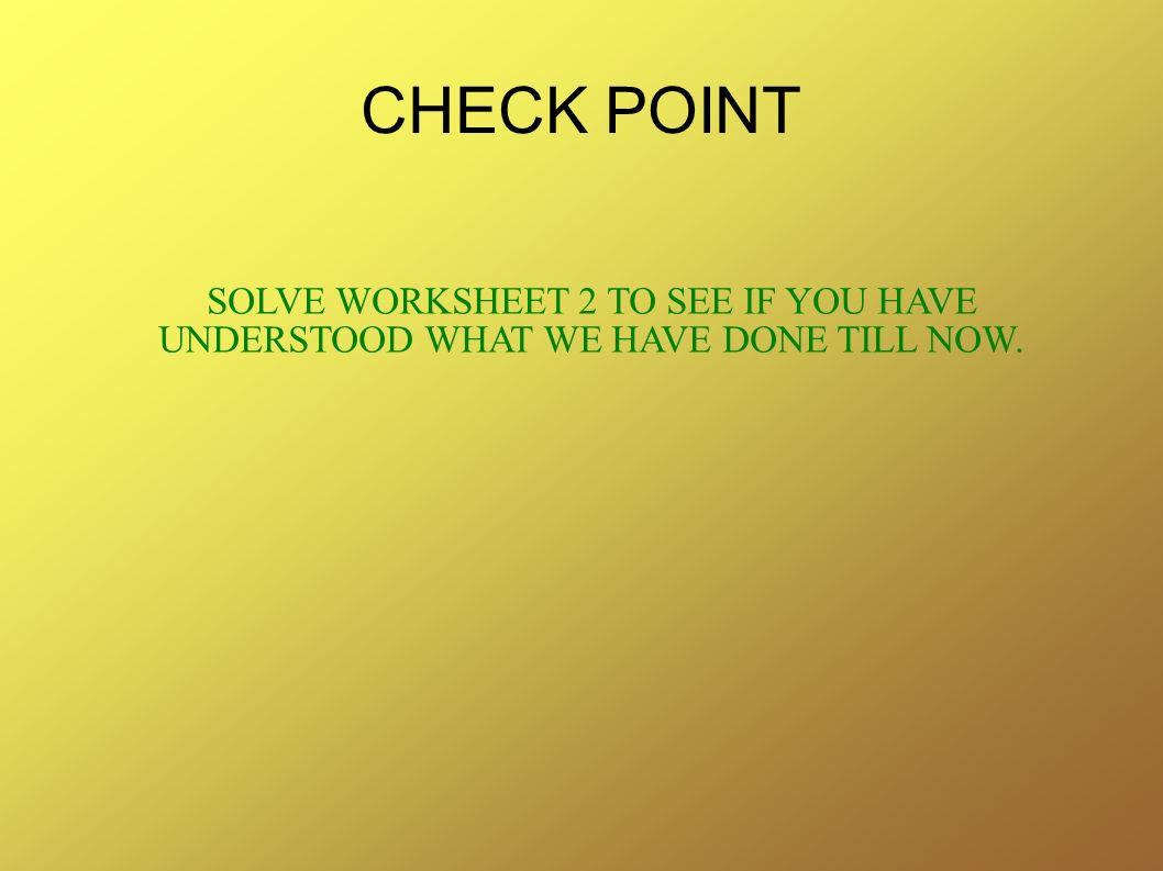 CHECK POINT SOLVE WORKSHEET 2 TO SEE IF YOU HAVE UNDERSTOOD WHAT WE HAVE DONE TILL NOW.