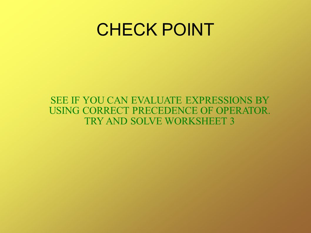 CHECK POINT SEE IF YOU CAN EVALUATE EXPRESSIONS BY USING CORRECT PRECEDENCE OF OPERATOR.