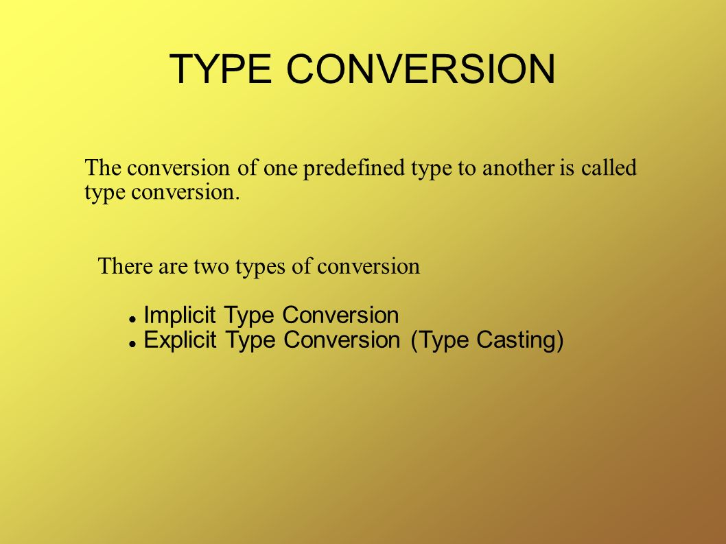 TYPE CONVERSION The conversion of one predefined type to another is called type conversion. There are two types of conversion.