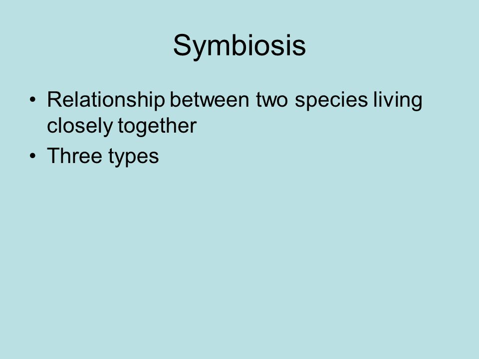Symbiosis Relationship between two species living closely together