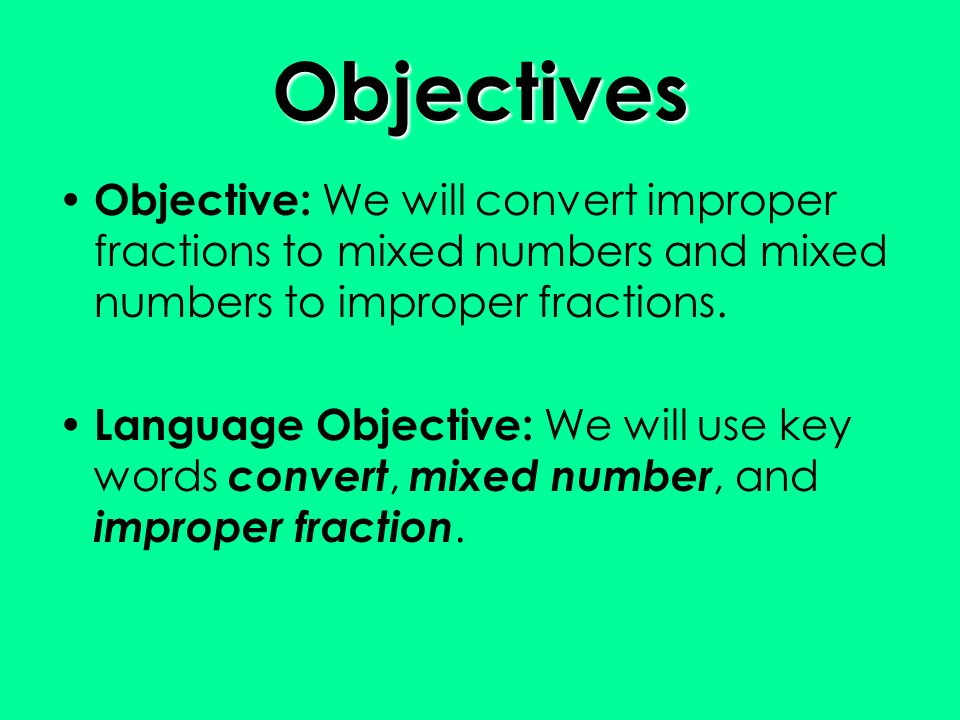Objectives Objective: We will convert improper fractions to mixed numbers and mixed numbers to improper fractions.