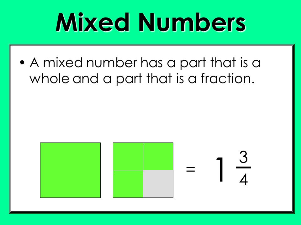 Mixed Numbers A mixed number has a part that is a whole and a part that is a fraction. 3 1 = 4