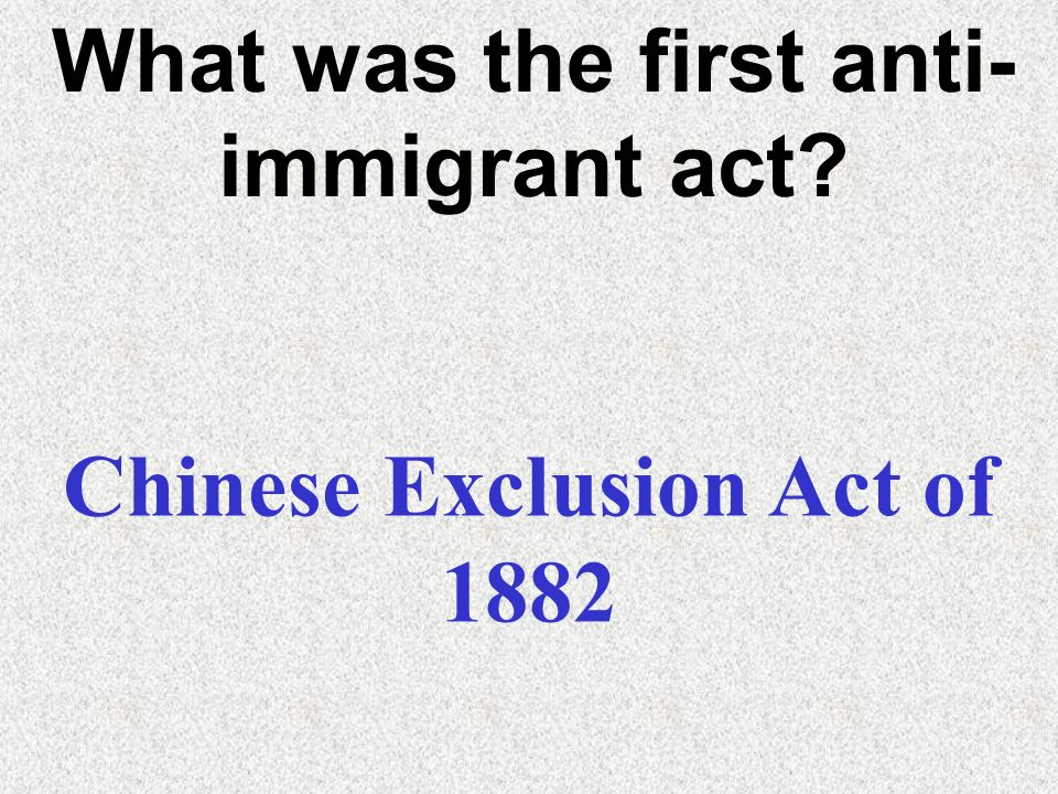 What was the first anti-immigrant act Chinese Exclusion Act of 1882