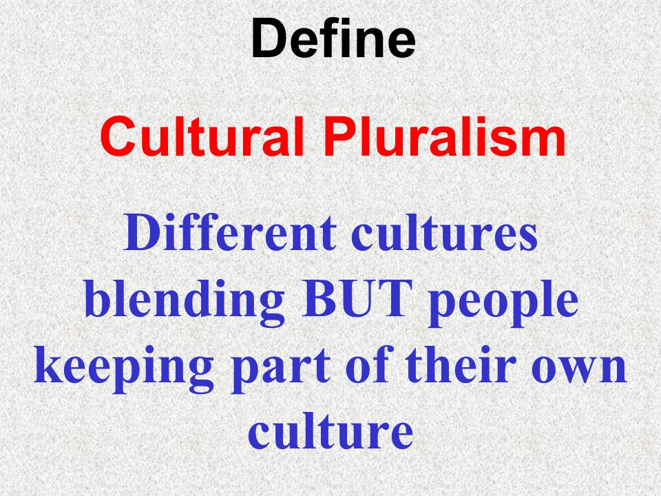 Define Cultural Pluralism Different cultures blending BUT people keeping part of their own culture