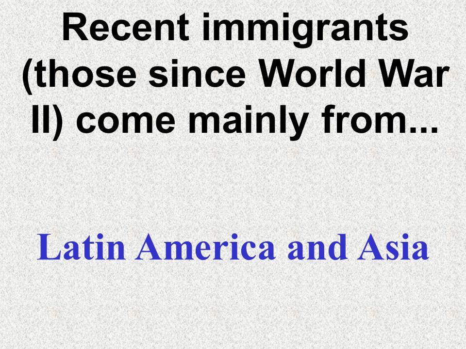 Recent immigrants (those since World War II) come mainly from...