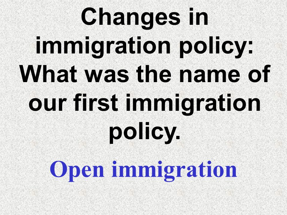 Changes in immigration policy: What was the name of our first immigration policy.