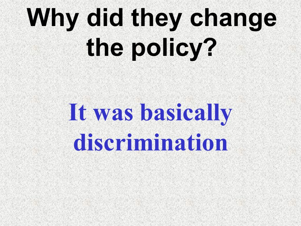 Why did they change the policy It was basically discrimination