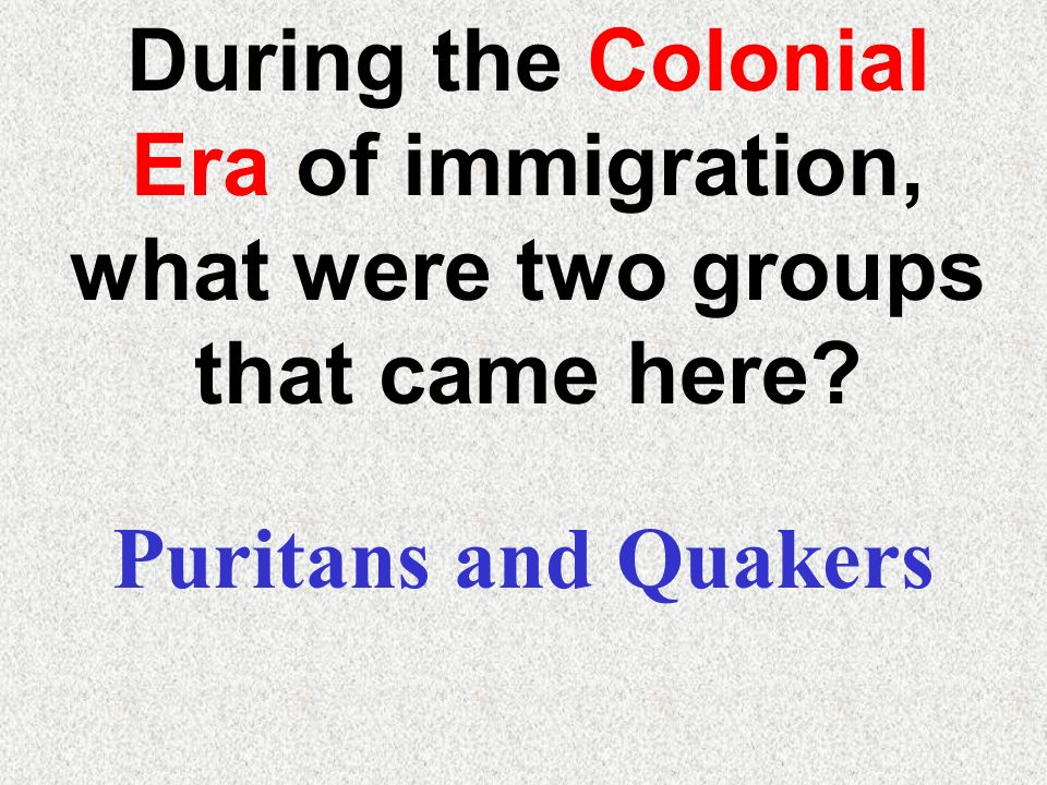 During the Colonial Era of immigration, what were two groups that came here