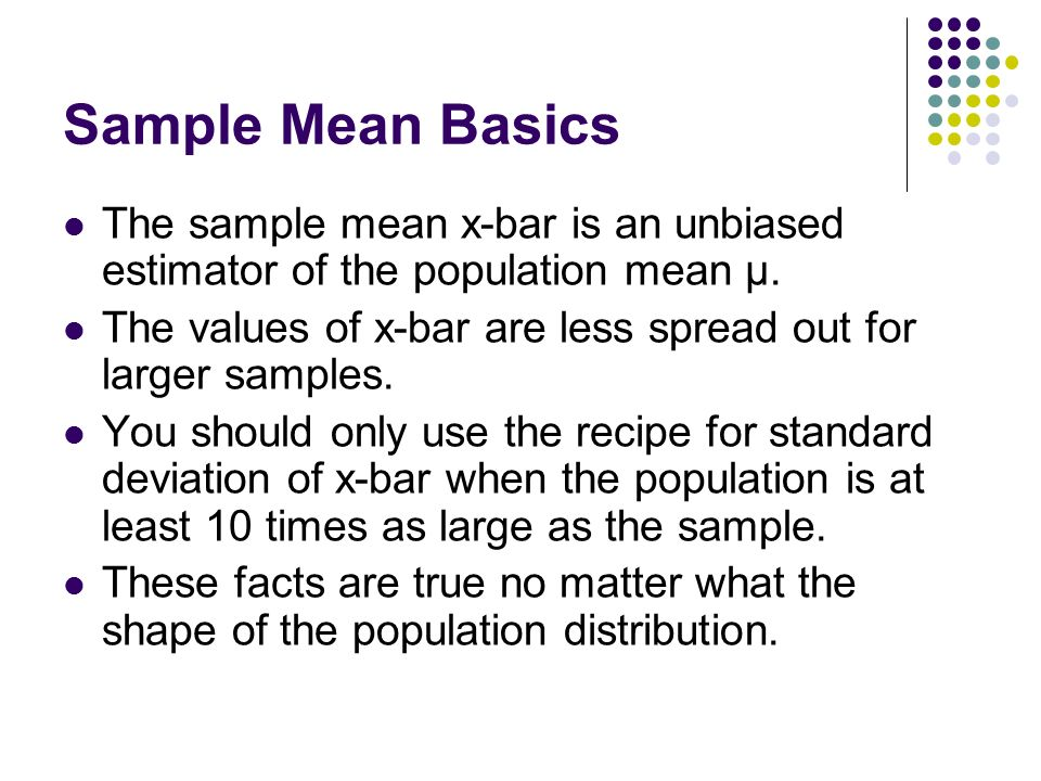 Sample Mean Basics The sample mean x-bar is an unbiased estimator of the population mean μ.