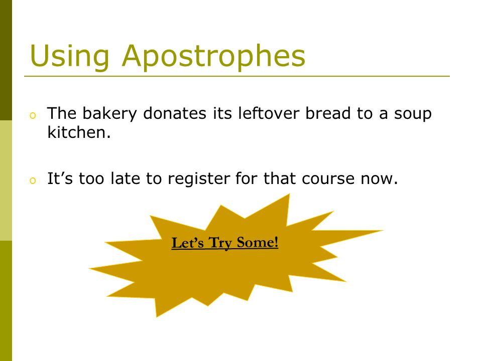 Using Apostrophes The bakery donates its leftover bread to a soup kitchen. It's too late to register for that course now.