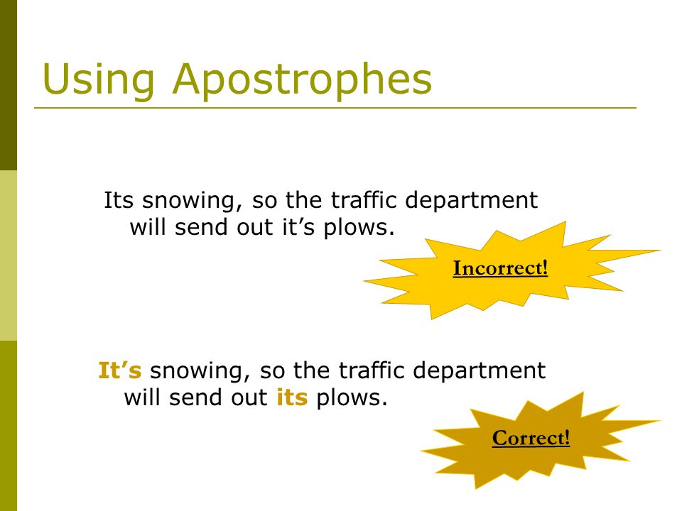 Using Apostrophes Its snowing, so the traffic department will send out it's plows. Incorrect!