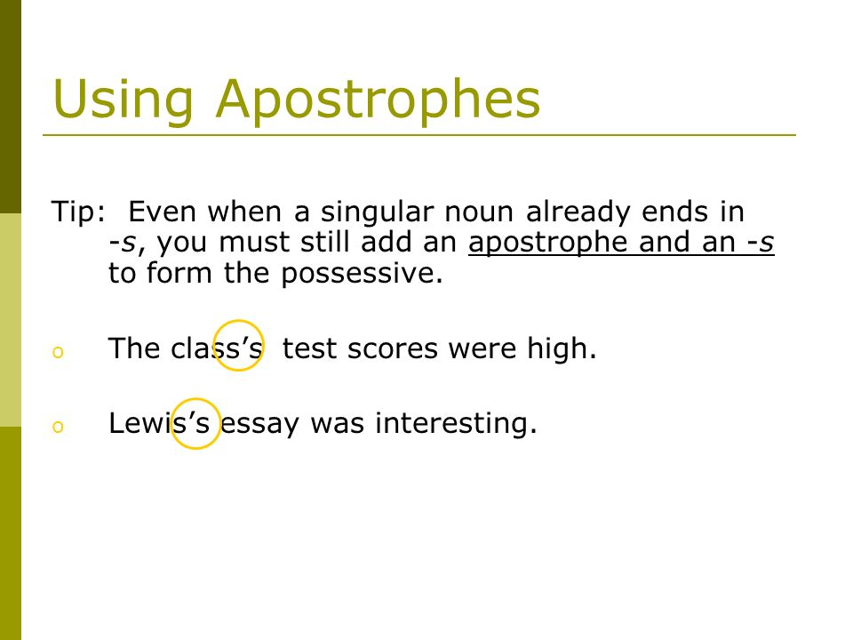 Using Apostrophes Tip: Even when a singular noun already ends in -s, you must still add an apostrophe and an -s to form the possessive.