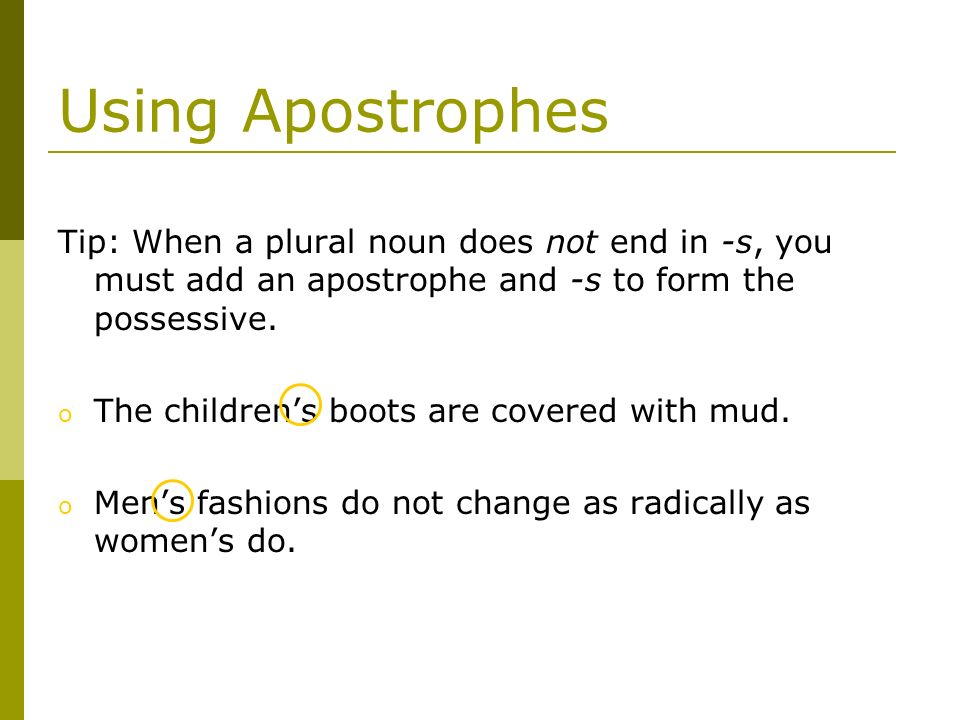 Using Apostrophes Tip: When a plural noun does not end in -s, you must add an apostrophe and -s to form the possessive.