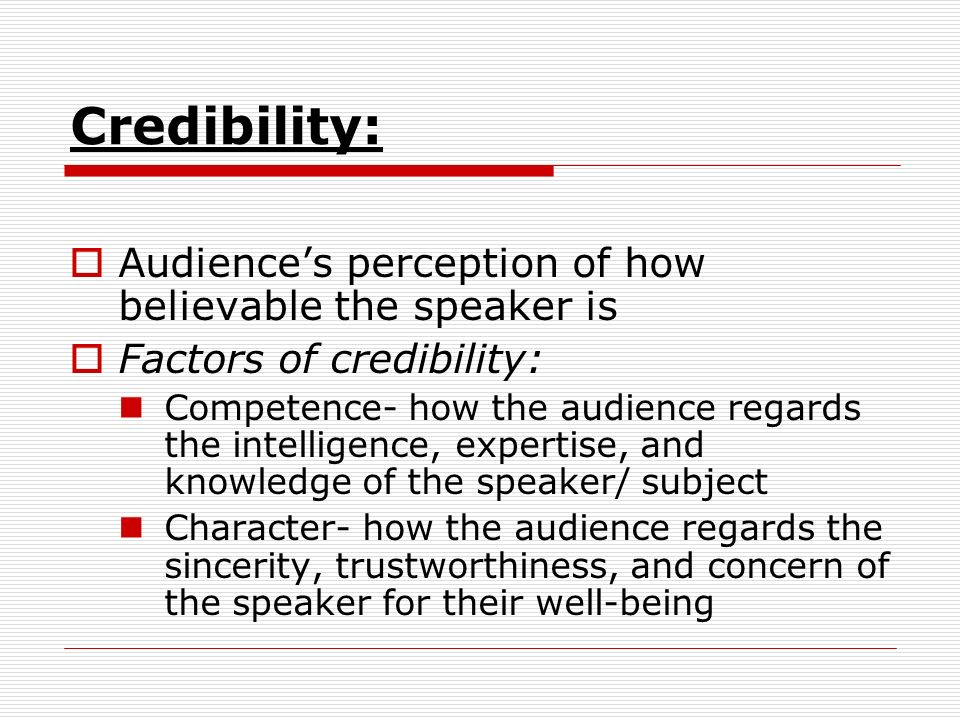 Credibility: Audience's perception of how believable the speaker is