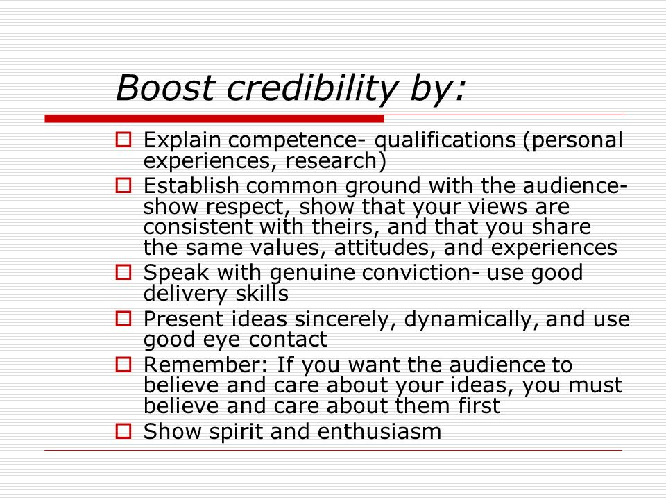 Boost credibility by: Explain competence- qualifications (personal experiences, research)