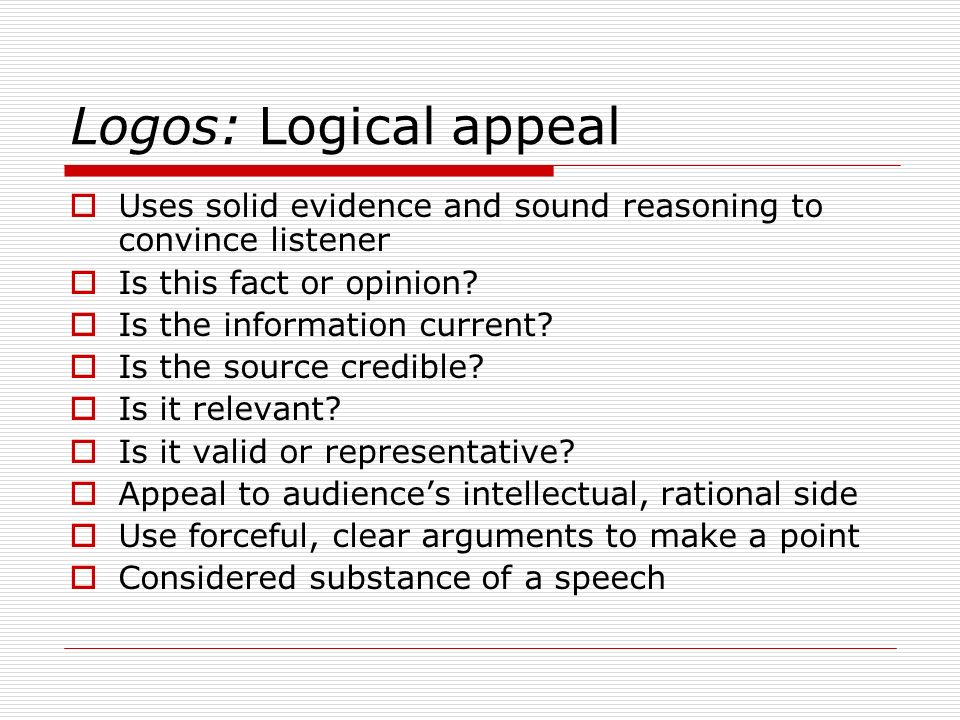 Logos: Logical appeal Uses solid evidence and sound reasoning to convince listener. Is this fact or opinion
