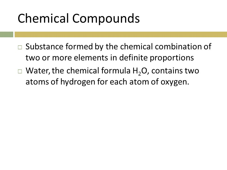 Chemical Compounds Substance formed by the chemical combination of two or more elements in definite proportions.