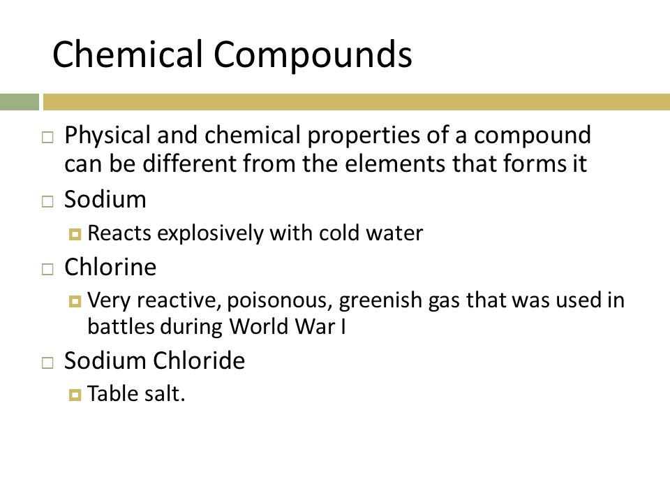 Chemical Compounds Physical and chemical properties of a compound can be different from the elements that forms it.