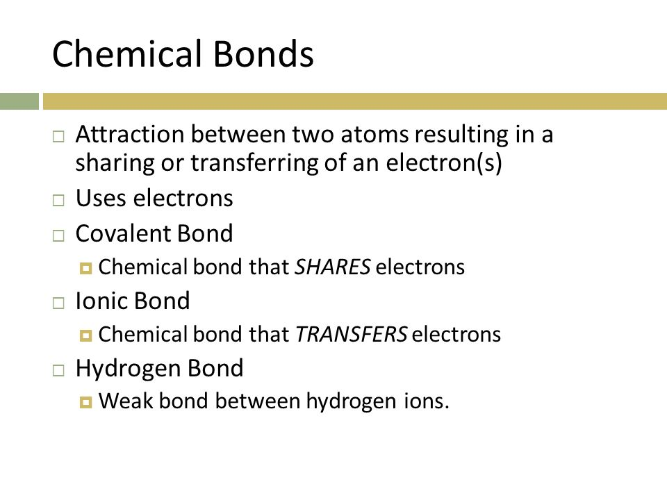 Chemical Bonds Attraction between two atoms resulting in a sharing or transferring of an electron(s)