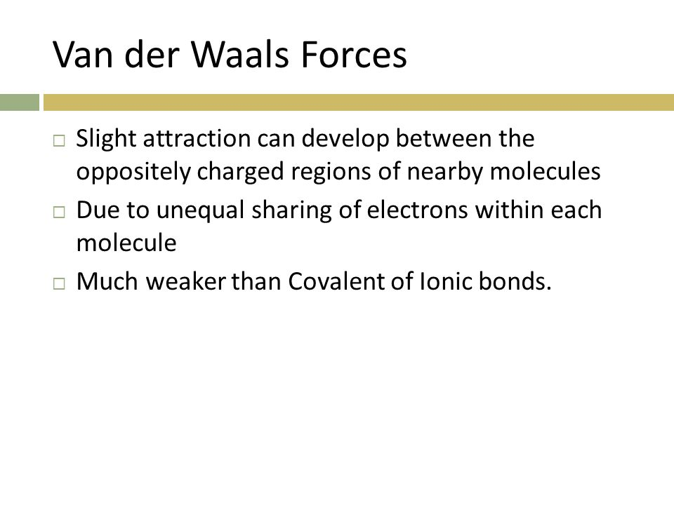 Van der Waals Forces Slight attraction can develop between the oppositely charged regions of nearby molecules.