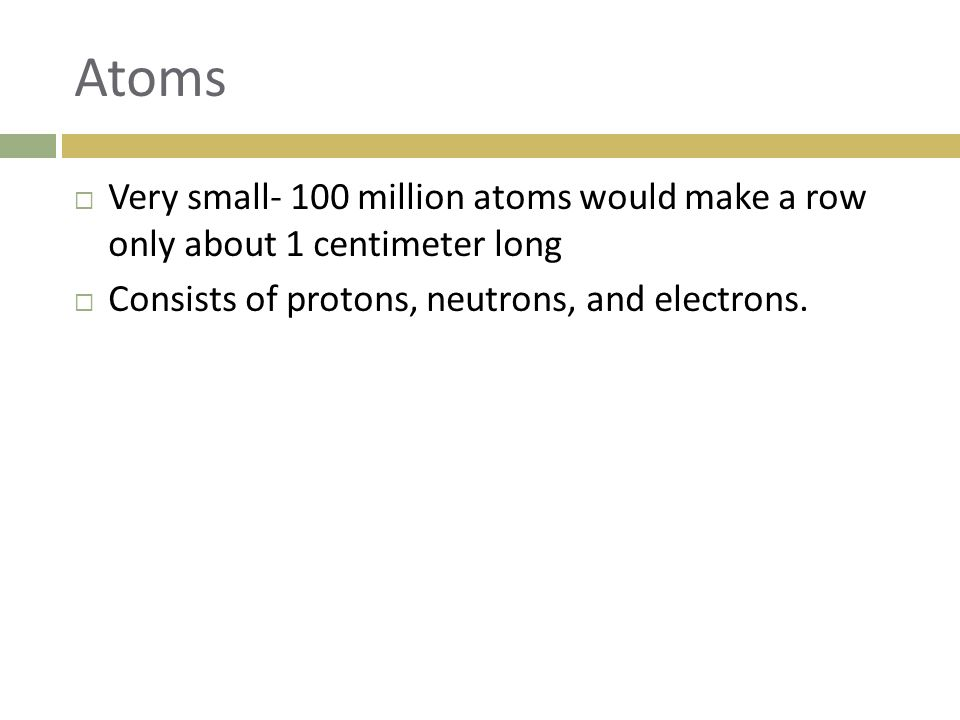 Atoms Very small- 100 million atoms would make a row only about 1 centimeter long.