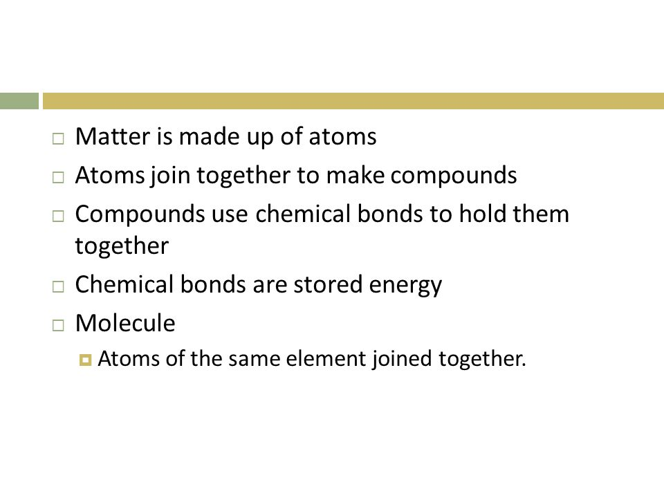 Matter is made up of atoms Atoms join together to make compounds