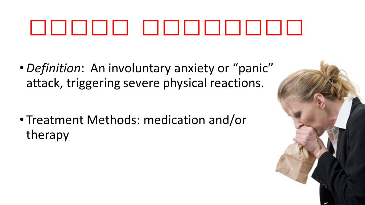 Panic Disorder Definition: An involuntary anxiety or panic attack, triggering severe physical reactions.