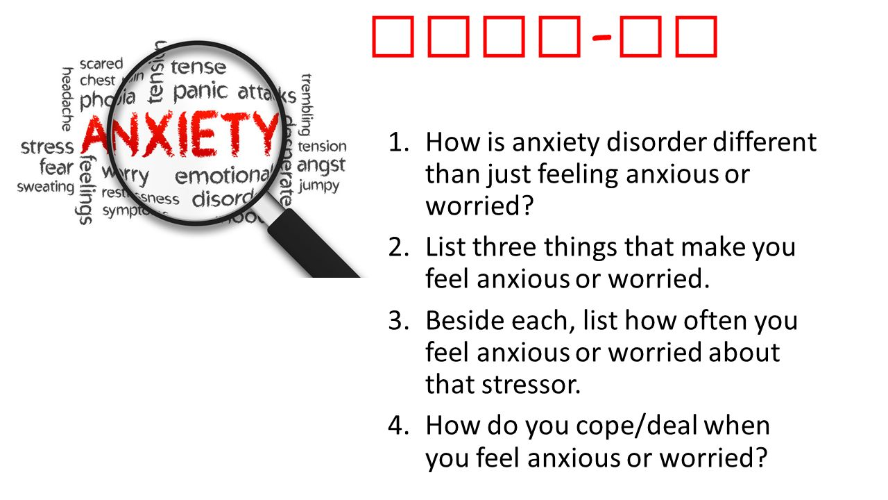 Warm-up #3 How is anxiety disorder different than just feeling anxious or worried List three things that make you feel anxious or worried.