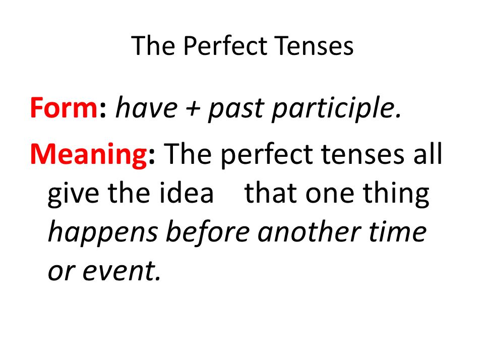 The Perfect Tenses Form: have + past participle.