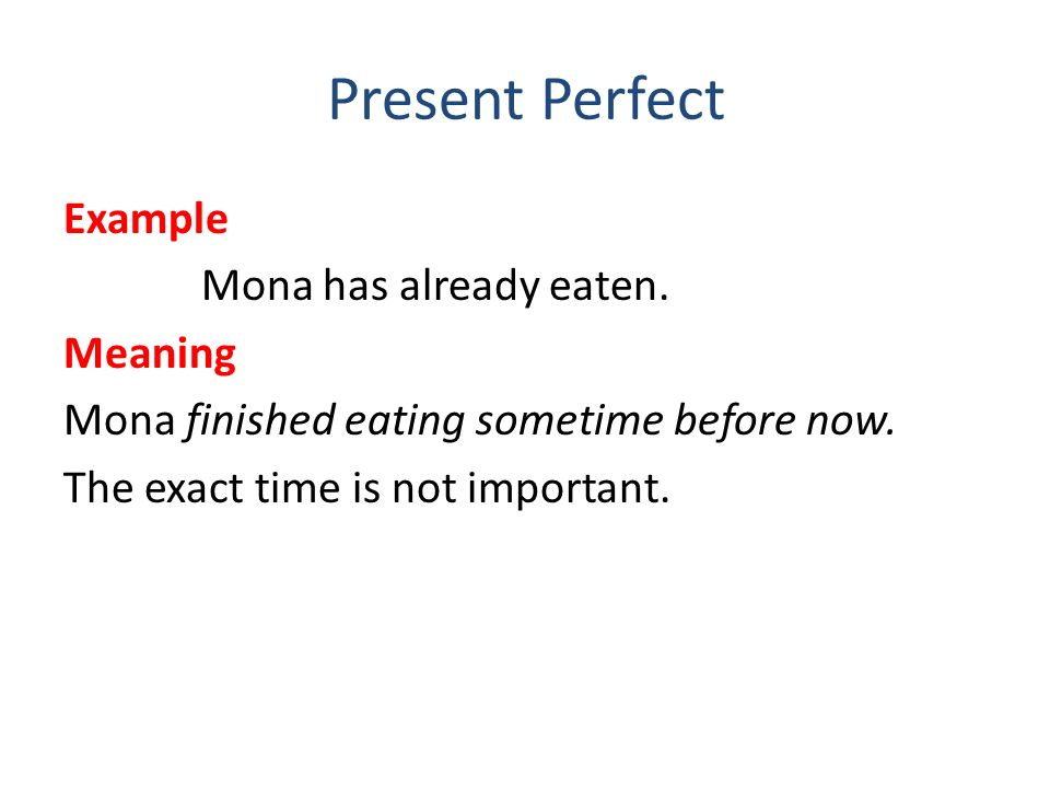 Present Perfect Example Mona has already eaten. Meaning Mona finished eating sometime before now.