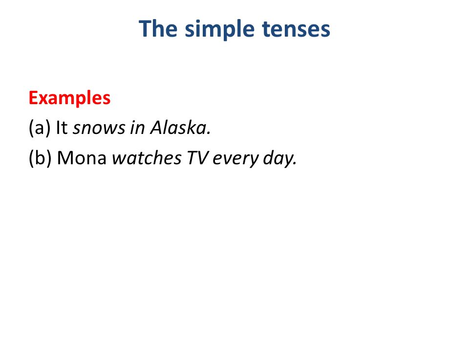 The simple tenses Examples (a) It snows in Alaska. (b) Mona watches TV every day.