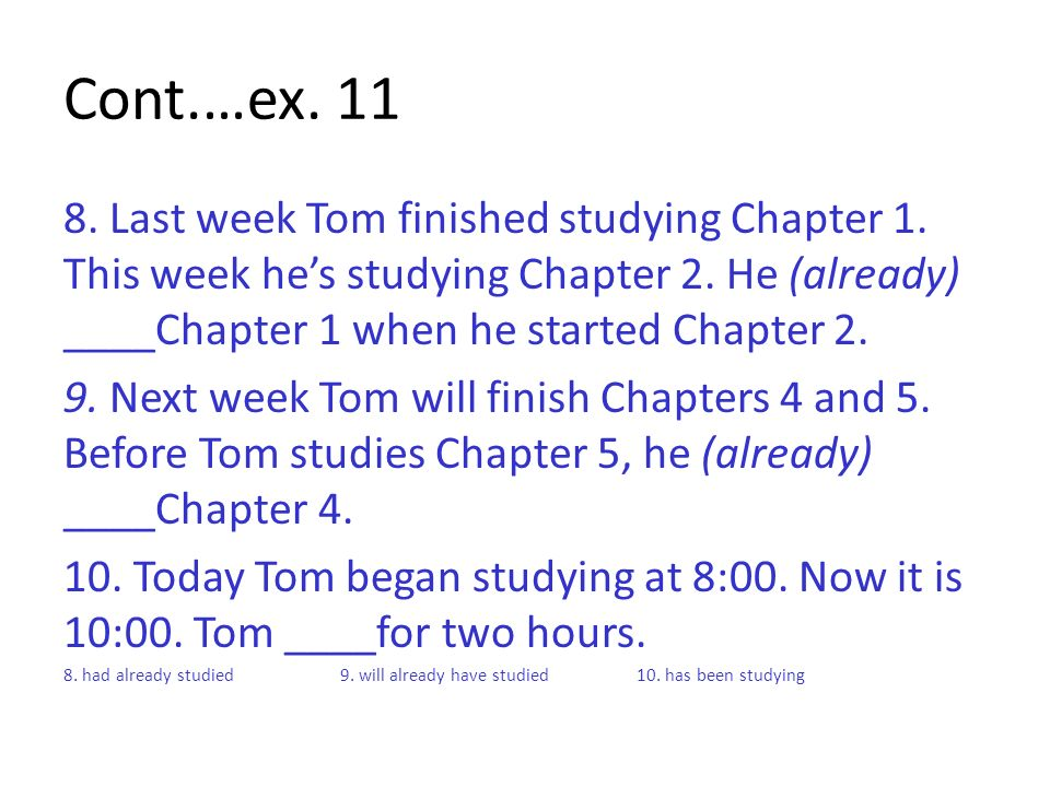 Cont.…ex Last week Tom finished studying Chapter 1. This week he's studying Chapter 2. He (already) ____Chapter 1 when he started Chapter 2.