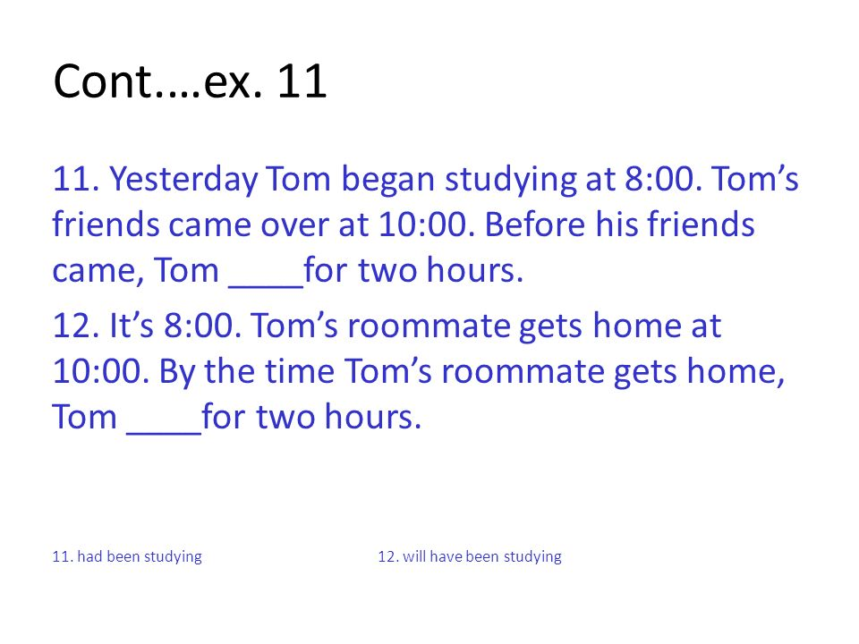 Cont.…ex Yesterday Tom began studying at 8:00. Tom's friends came over at 10:00. Before his friends came, Tom ____for two hours.