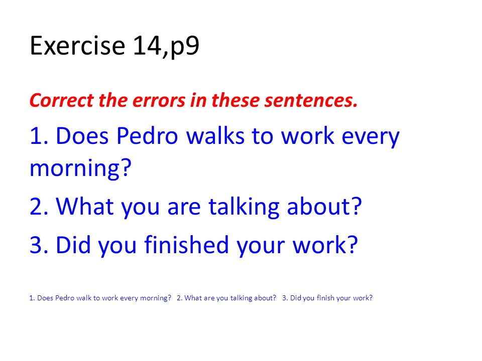 Exercise 14,p9 1. Does Pedro walks to work every morning