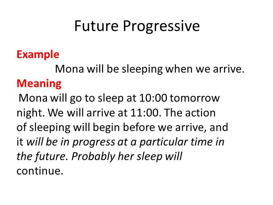 Future Progressive Example Mona will be sleeping when we arrive.
