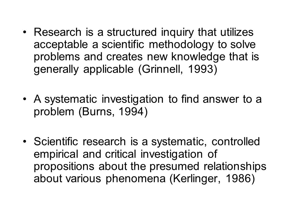 Research is a structured inquiry that utilizes acceptable a scientific methodology to solve problems and creates new knowledge that is generally applicable (Grinnell, 1993)