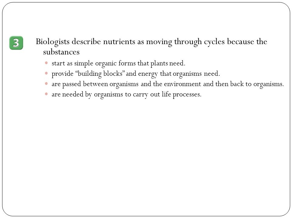 Biologists describe nutrients as moving through cycles because the substances
