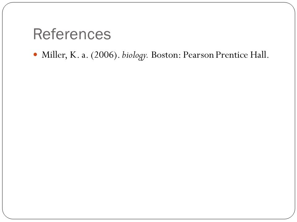 References Miller, K. a. (2006). biology. Boston: Pearson Prentice Hall.
